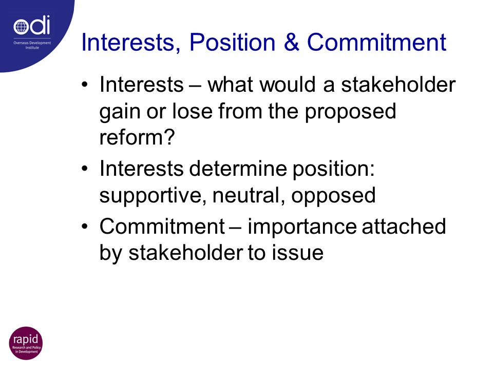 Interests, Position & Commitment Interests – what would a stakeholder gain or lose from the proposed reform? Interests determine position: supportive,