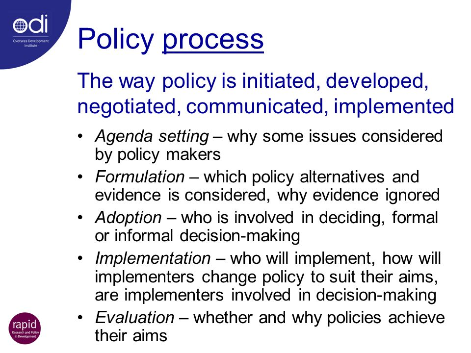 Policy process Agenda setting – why some issues considered by policy makers Formulation – which policy alternatives and evidence is considered, why ev
