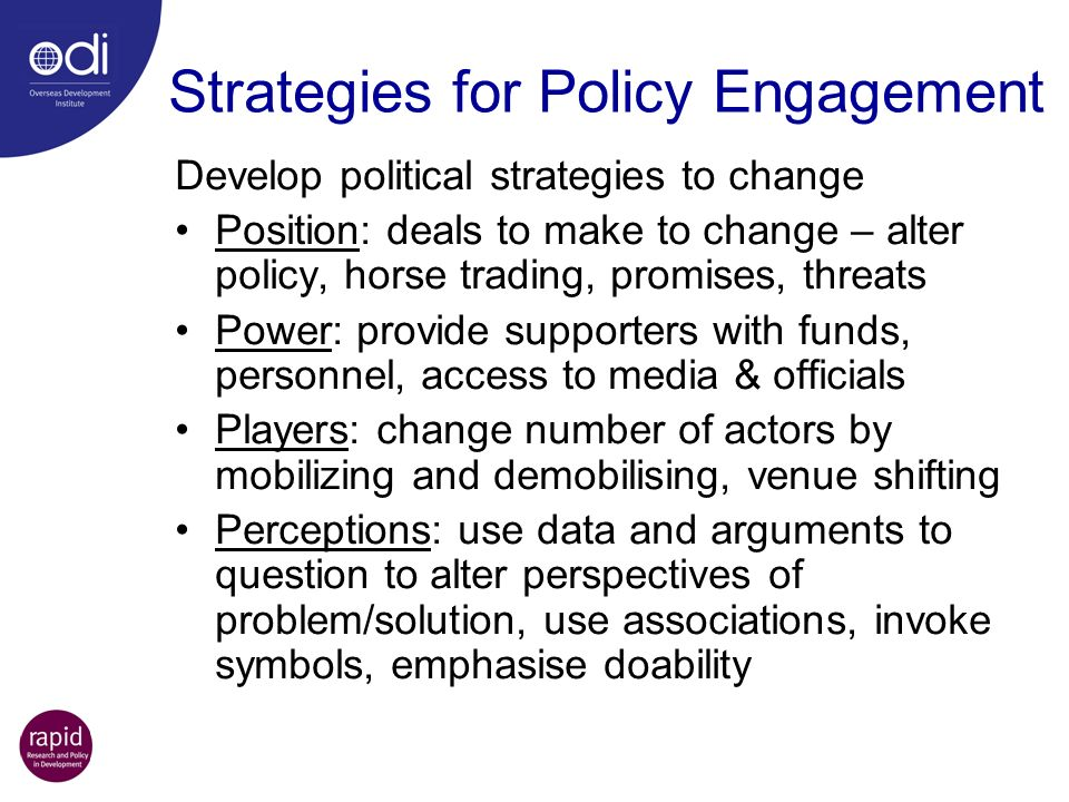 Strategies for Policy Engagement Develop political strategies to change Position: deals to make to change – alter policy, horse trading, promises, thr