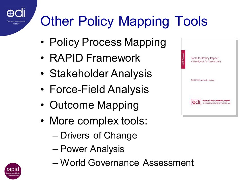 Other Policy Mapping Tools Policy Process Mapping RAPID Framework Stakeholder Analysis Force-Field Analysis Outcome Mapping More complex tools: –Drive