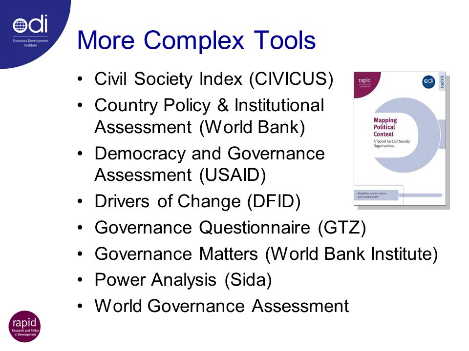 More Complex Tools Civil Society Index (CIVICUS) Country Policy & Institutional Assessment (World Bank) Democracy and Governance Assessment (USAID) Dr