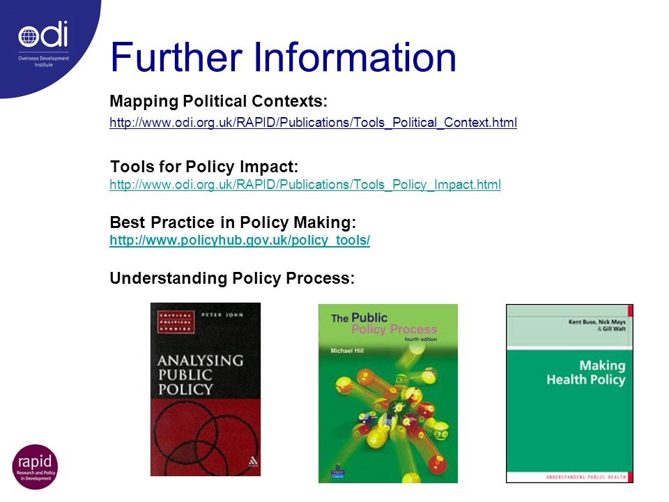 Further Information Mapping Political Contexts: http://www.odi.org.uk/RAPID/Publications/Tools_Political_Context.html Tools for Policy Impact: http://