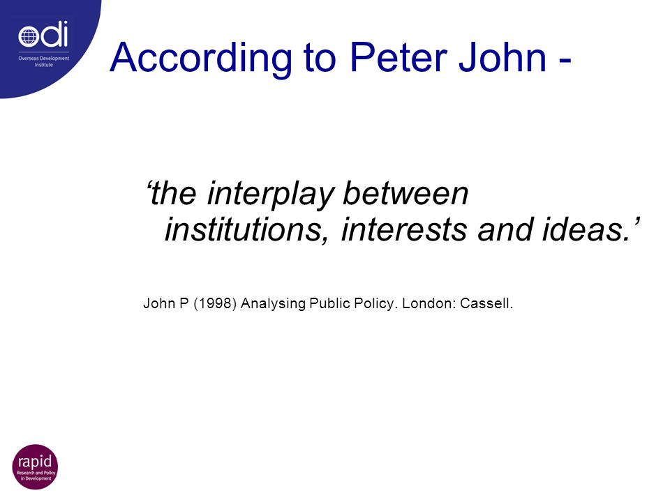 According to Peter John - the interplay between institutions, interests and ideas. John P (1998) Analysing Public Policy. London: Cassell.