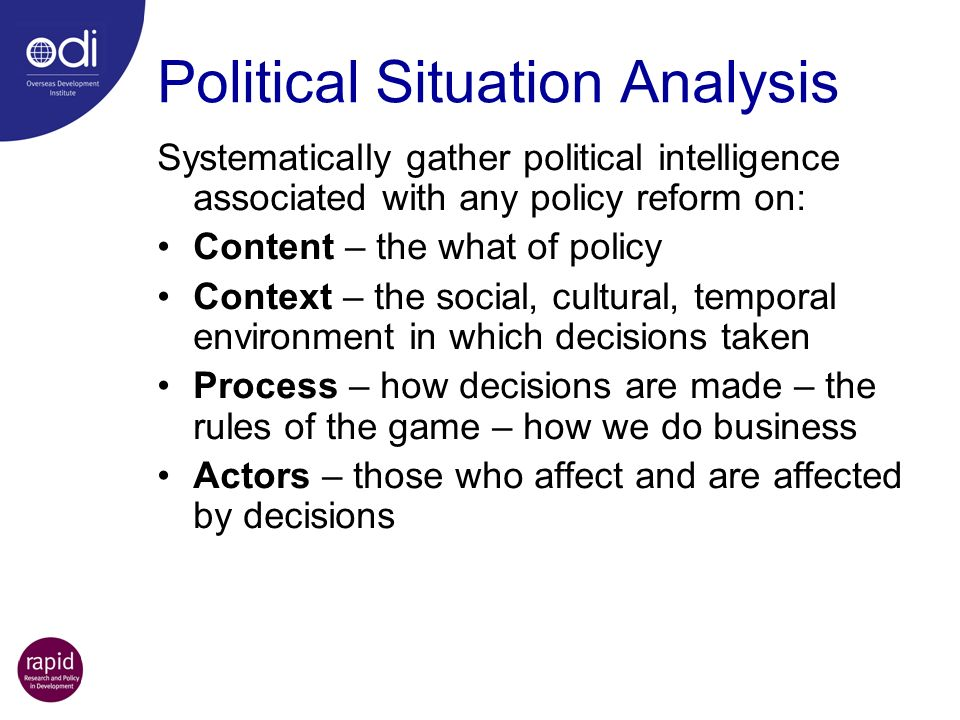 Political Situation Analysis Systematically gather political intelligence associated with any policy reform on: Content – the what of policy Context –
