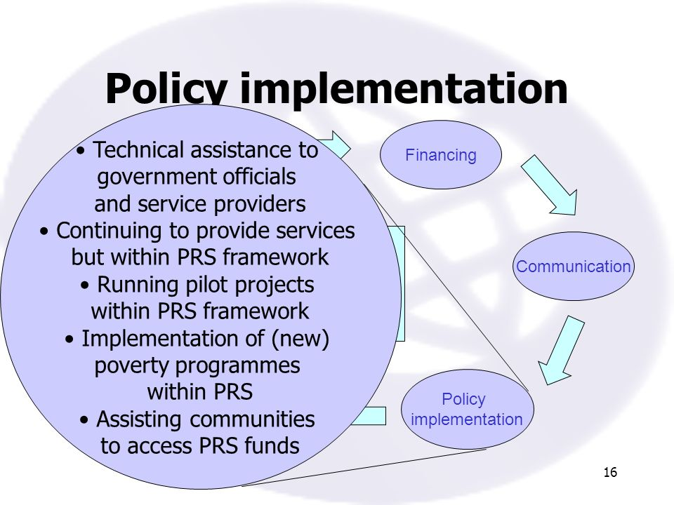 16 Policy implementation Policy formulation Communication Policy implementation Monitoring Poverty analysis PRSP process: the theory Financing Technical assistance to government officials and service providers Continuing to provide services but within PRS framework Running pilot projects within PRS framework Implementation of (new) poverty programmes within PRS Assisting communities to access PRS funds