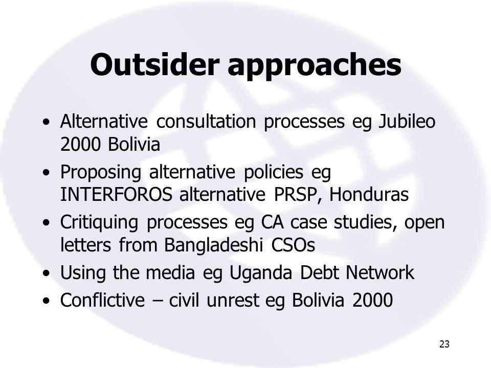 23 Outsider approaches Alternative consultation processes eg Jubileo 2000 Bolivia Proposing alternative policies eg INTERFOROS alternative PRSP, Honduras Critiquing processes eg CA case studies, open letters from Bangladeshi CSOs Using the media eg Uganda Debt Network Conflictive – civil unrest eg Bolivia 2000