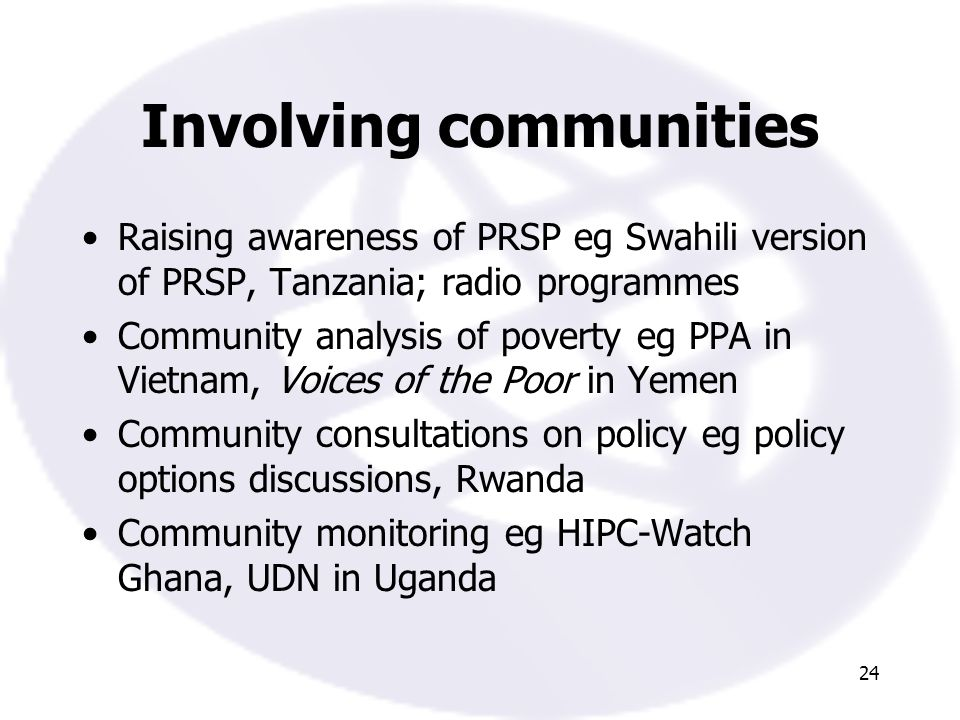 24 Involving communities Raising awareness of PRSP eg Swahili version of PRSP, Tanzania; radio programmes Community analysis of poverty eg PPA in Vietnam, Voices of the Poor in Yemen Community consultations on policy eg policy options discussions, Rwanda Community monitoring eg HIPC-Watch Ghana, UDN in Uganda