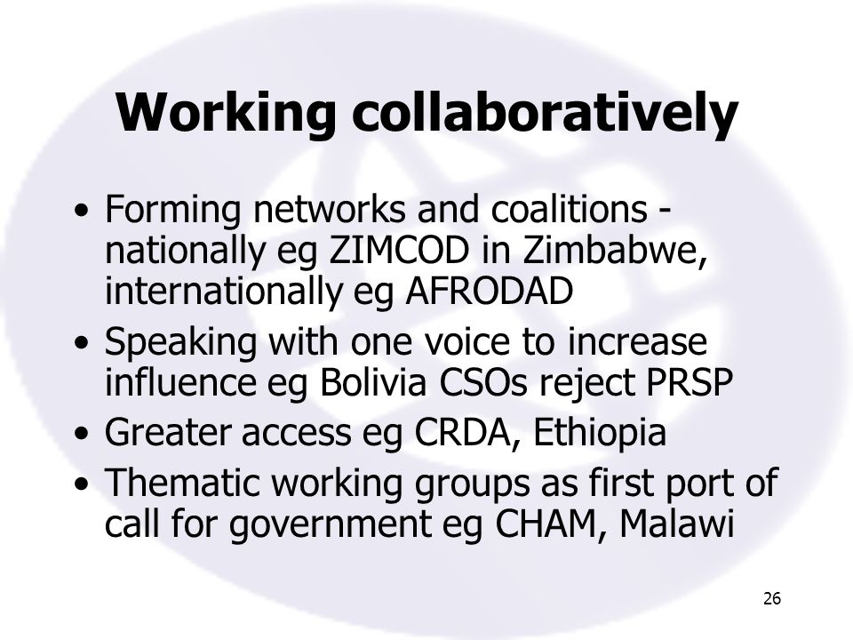 26 Working collaboratively Forming networks and coalitions - nationally eg ZIMCOD in Zimbabwe, internationally eg AFRODAD Speaking with one voice to increase influence eg Bolivia CSOs reject PRSP Greater access eg CRDA, Ethiopia Thematic working groups as first port of call for government eg CHAM, Malawi