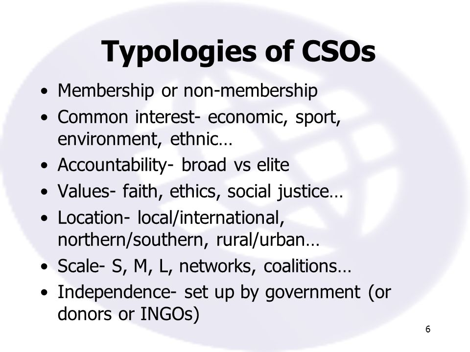 6 Typologies of CSOs Membership or non-membership Common interest- economic, sport, environment, ethnic… Accountability- broad vs elite Values- faith, ethics, social justice… Location- local/international, northern/southern, rural/urban… Scale- S, M, L, networks, coalitions… Independence- set up by government (or donors or INGOs)