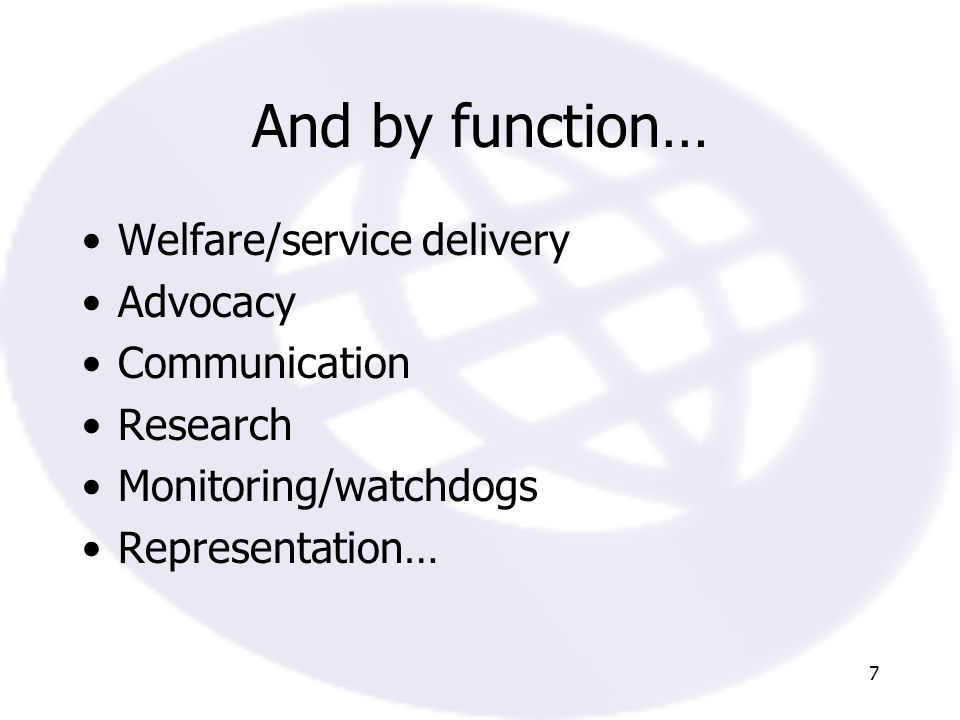 7 And by function… Welfare/service delivery Advocacy Communication Research Monitoring/watchdogs Representation…