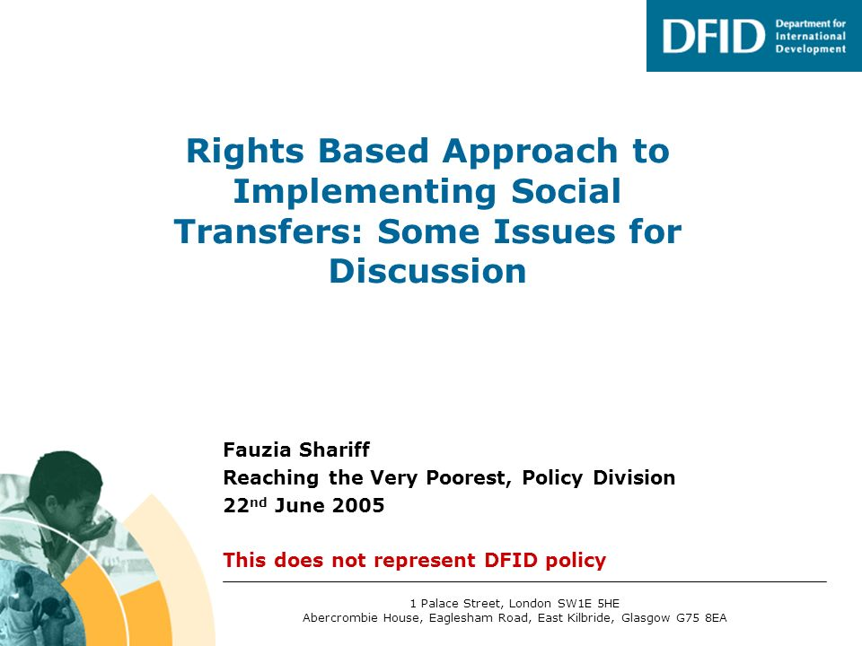 Fauzia Shariff Reaching the Very Poorest, Policy Division 22 nd June 2005 This does not represent DFID policy Rights Based Approach to Implementing Social Transfers: Some Issues for Discussion 1 Palace Street, London SW1E 5HE Abercrombie House, Eaglesham Road, East Kilbride, Glasgow G75 8EA
