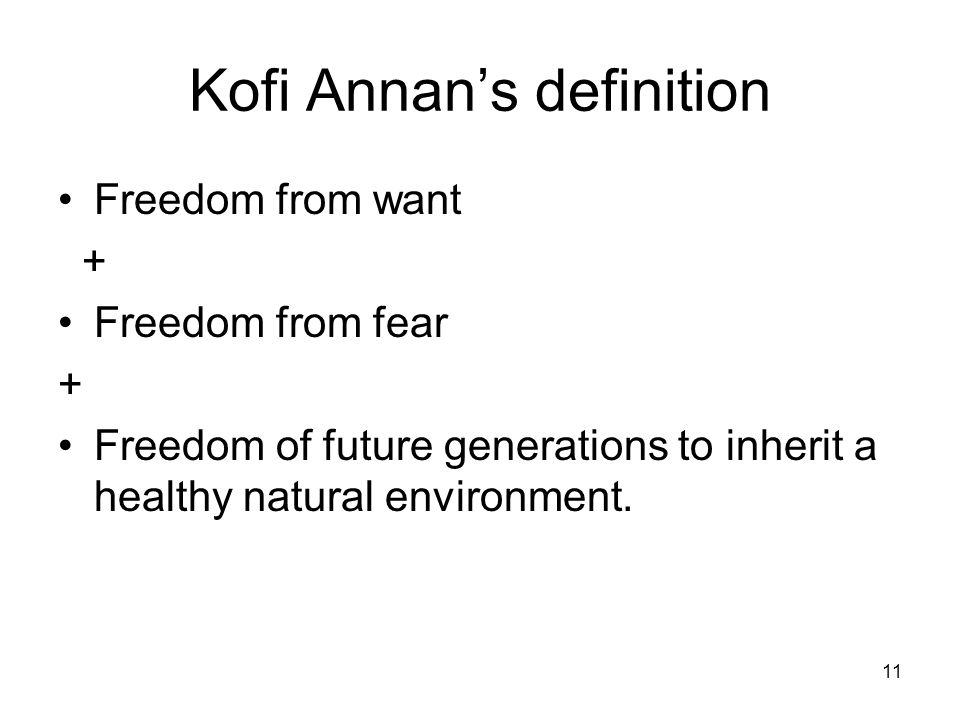 11 Kofi Annans definition Freedom from want + Freedom from fear + Freedom of future generations to inherit a healthy natural environment.