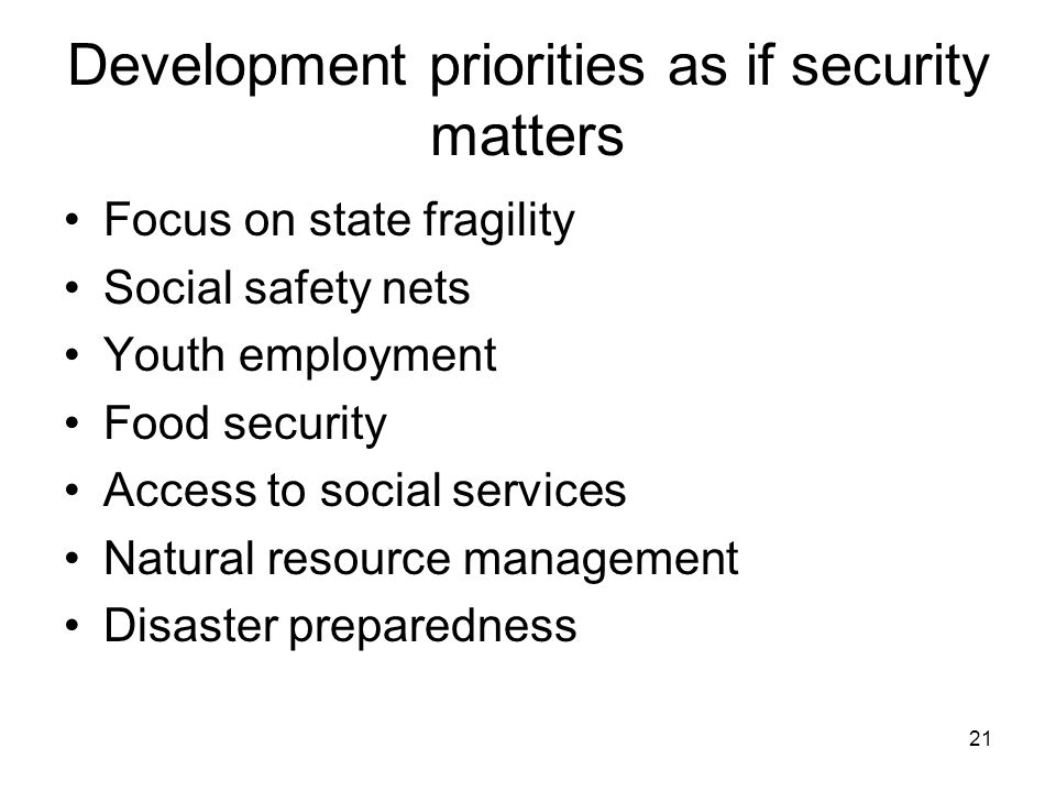 21 Development priorities as if security matters Focus on state fragility Social safety nets Youth employment Food security Access to social services Natural resource management Disaster preparedness