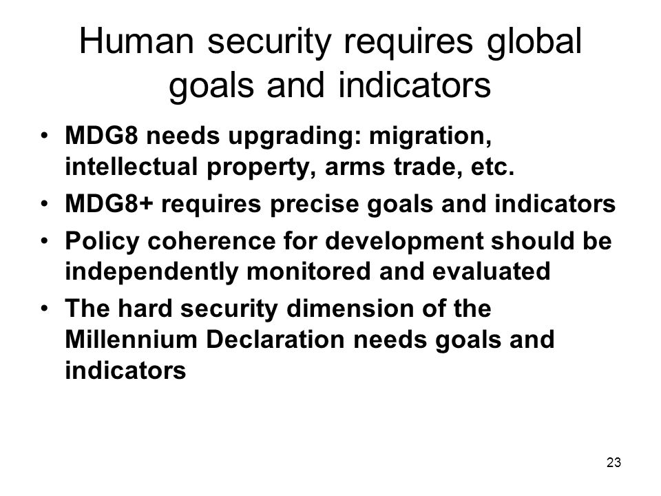 23 Human security requires global goals and indicators MDG8 needs upgrading: migration, intellectual property, arms trade, etc.