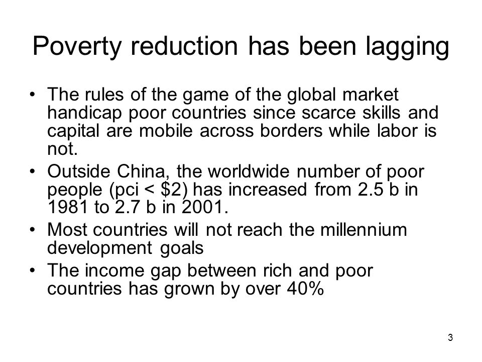 3 Poverty reduction has been lagging The rules of the game of the global market handicap poor countries since scarce skills and capital are mobile across borders while labor is not.