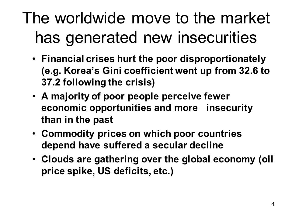 4 The worldwide move to the market has generated new insecurities Financial crises hurt the poor disproportionately (e.g.
