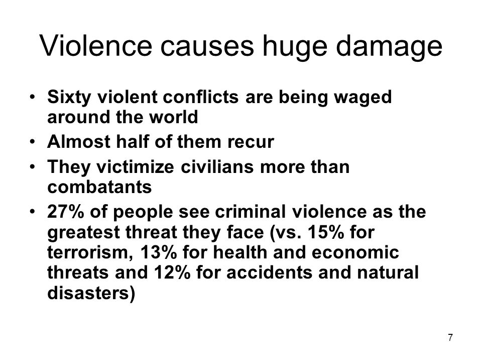 7 Violence causes huge damage Sixty violent conflicts are being waged around the world Almost half of them recur They victimize civilians more than combatants 27% of people see criminal violence as the greatest threat they face (vs.