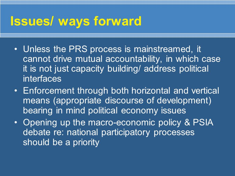 Issues/ ways forward Unless the PRS process is mainstreamed, it cannot drive mutual accountability, in which case it is not just capacity building/ ad
