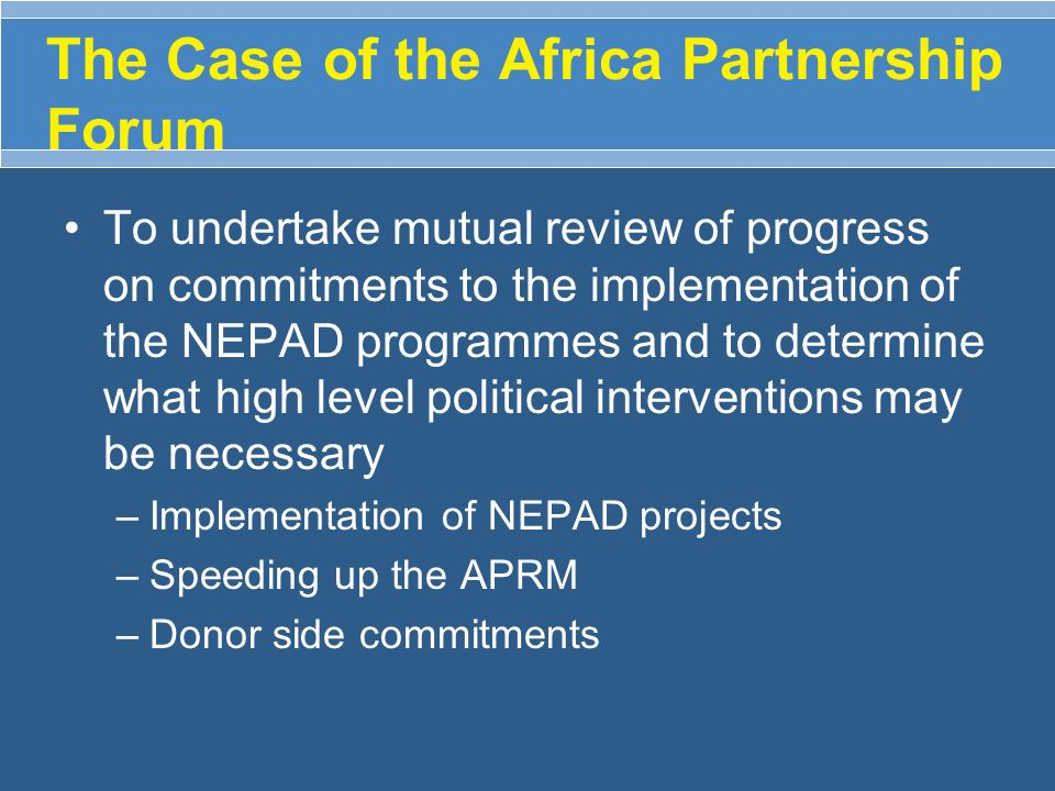 The Case of the Africa Partnership Forum To undertake mutual review of progress on commitments to the implementation of the NEPAD programmes and to de