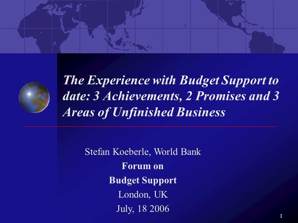 1 The Experience with Budget Support to date: 3 Achievements, 2 Promises and 3 Areas of Unfinished Business Stefan Koeberle, World Bank Forum on Budge