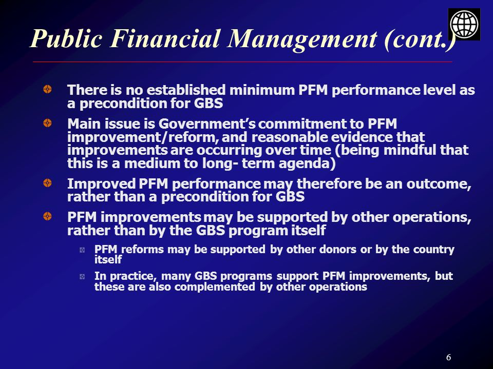 6 Public Financial Management (cont.) There is no established minimum PFM performance level as a precondition for GBS Main issue is Governments commit