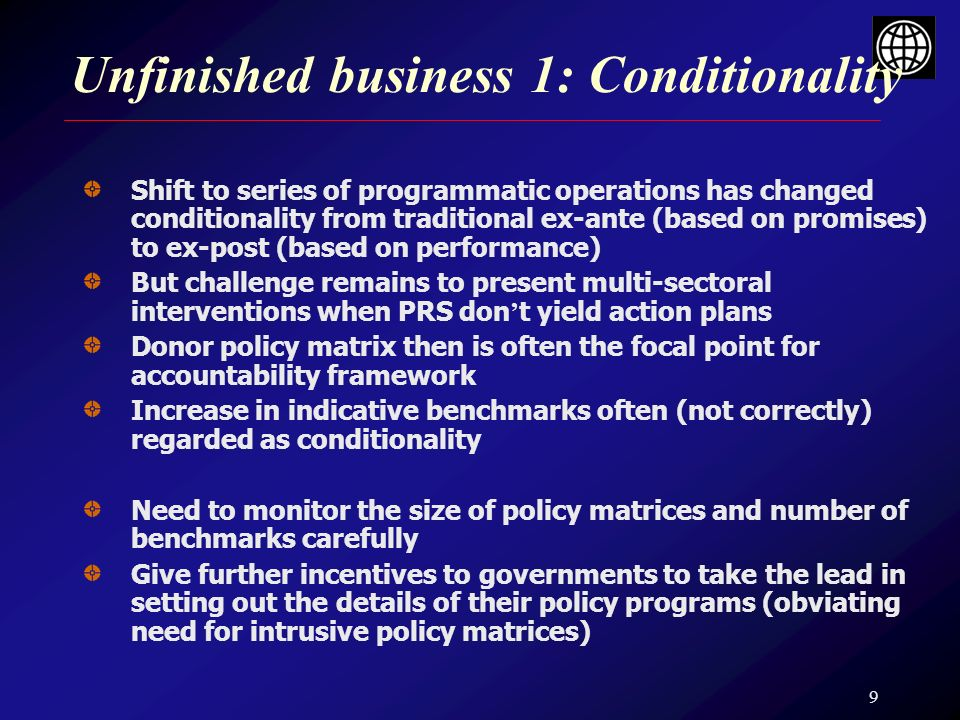 9 Unfinished business 1: Conditionality Shift to series of programmatic operations has changed conditionality from traditional ex-ante (based on promises) to ex-post (based on performance) But challenge remains to present multi-sectoral interventions when PRS don t yield action plans Donor policy matrix then is often the focal point for accountability framework Increase in indicative benchmarks often (not correctly) regarded as conditionality Need to monitor the size of policy matrices and number of benchmarks carefully Give further incentives to governments to take the lead in setting out the details of their policy programs (obviating need for intrusive policy matrices)
