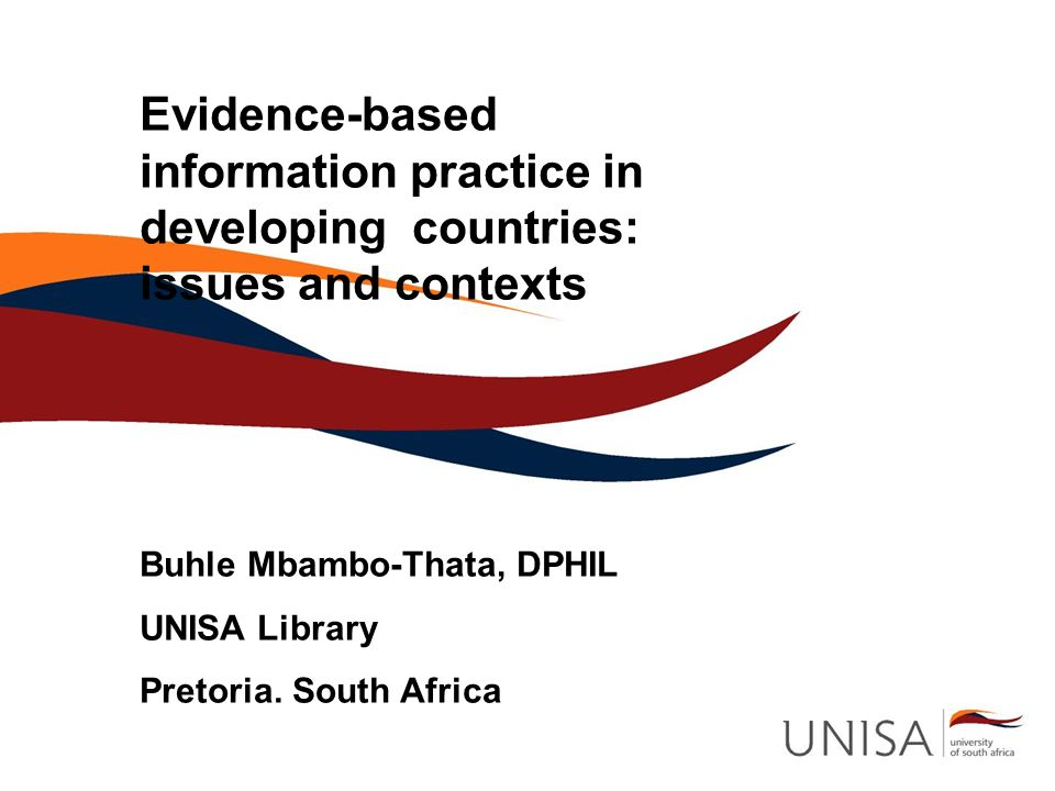 Evidence-based information practice in developing countries: issues and contexts Buhle Mbambo-Thata, DPHIL UNISA Library Pretoria. South Africa