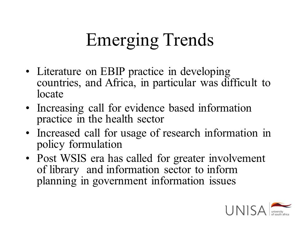 Emerging Trends Literature on EBIP practice in developing countries, and Africa, in particular was difficult to locate Increasing call for evidence based information practice in the health sector Increased call for usage of research information in policy formulation Post WSIS era has called for greater involvement of library and information sector to inform planning in government information issues