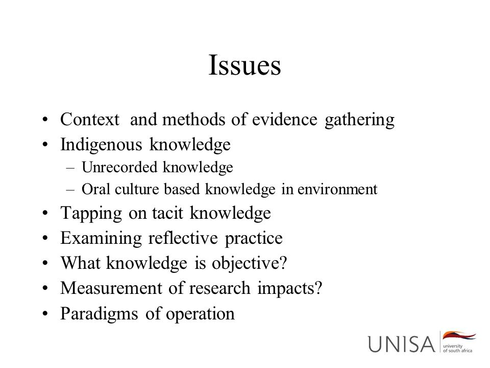 Issues Context and methods of evidence gathering Indigenous knowledge –Unrecorded knowledge –Oral culture based knowledge in environment Tapping on tacit knowledge Examining reflective practice What knowledge is objective.