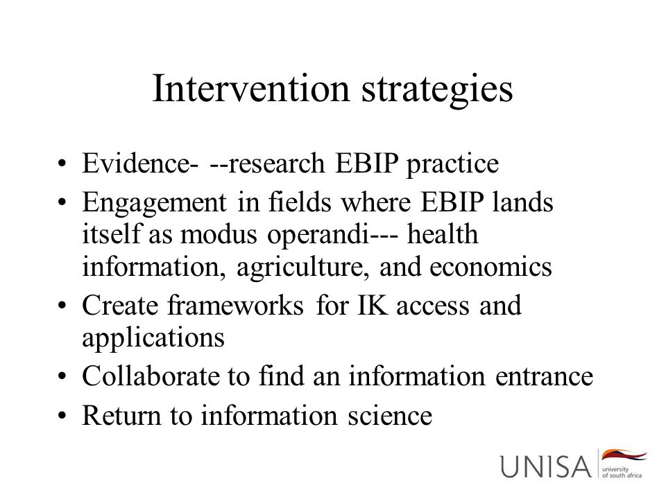 Intervention strategies Evidence- --research EBIP practice Engagement in fields where EBIP lands itself as modus operandi--- health information, agriculture, and economics Create frameworks for IK access and applications Collaborate to find an information entrance Return to information science