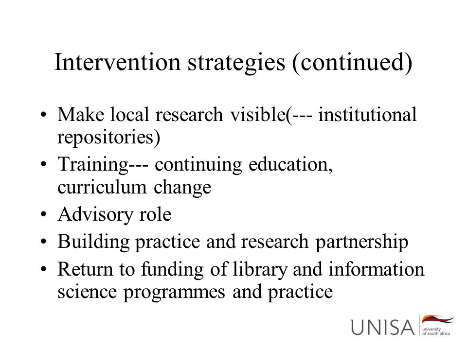 Intervention strategies (continued) Make local research visible(--- institutional repositories) Training--- continuing education, curriculum change Ad
