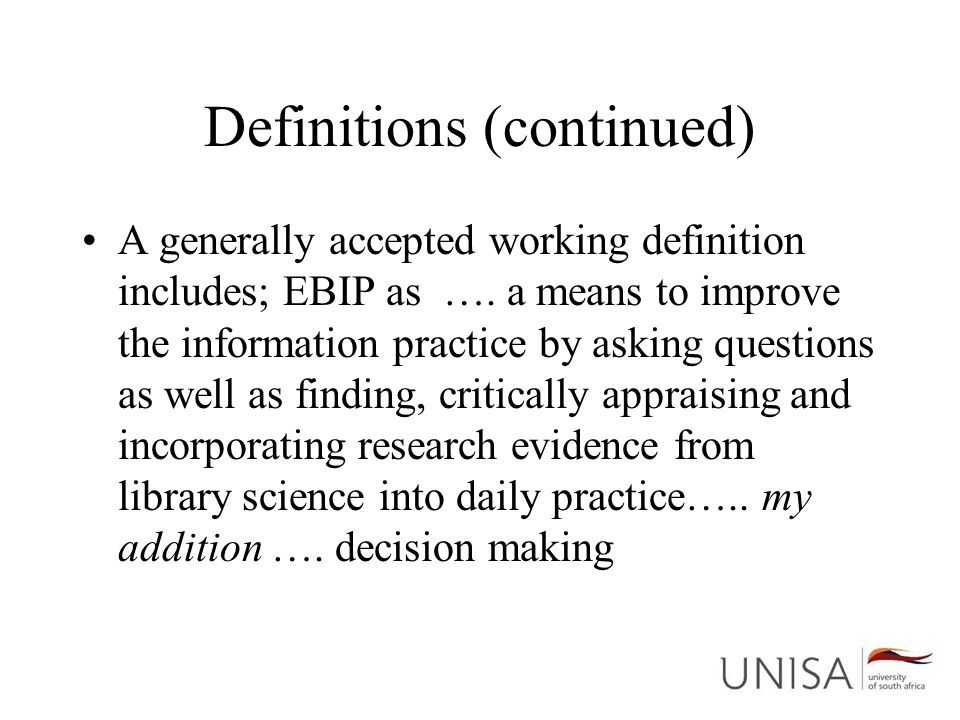 Definitions (continued) A generally accepted working definition includes; EBIP as …. a means to improve the information practice by asking questions a