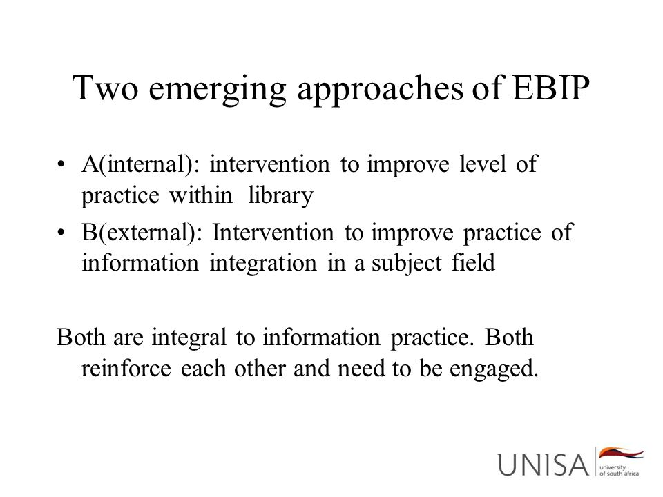 Two emerging approaches of EBIP A(internal): intervention to improve level of practice within library B(external): Intervention to improve practice of information integration in a subject field Both are integral to information practice.