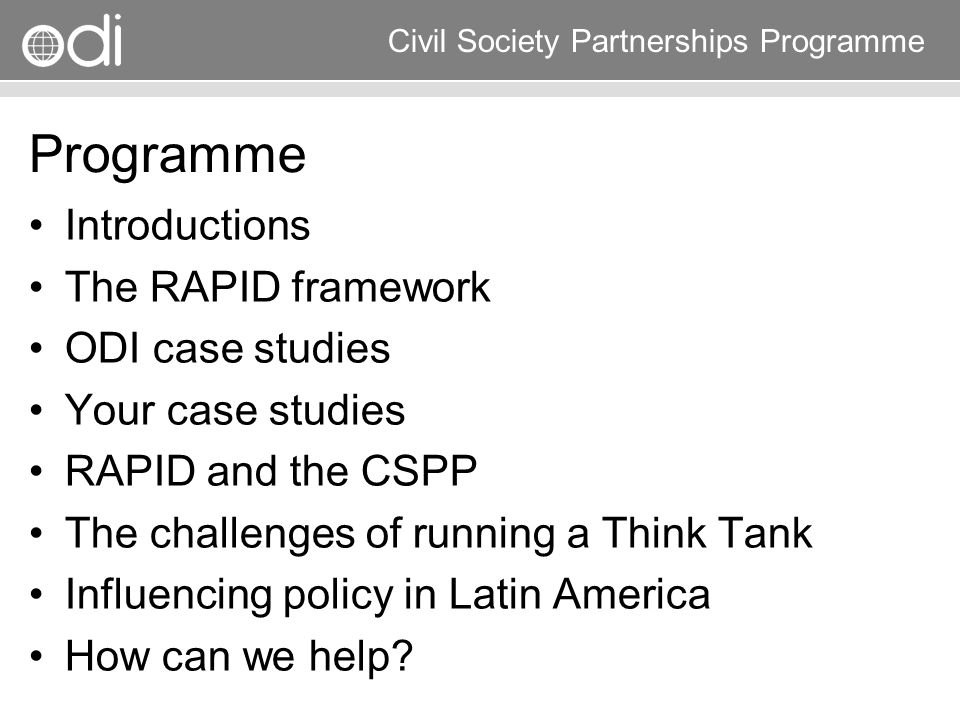 Research and Policy in Development RAPID Programme Civil Society Partnerships Programme A Practical Framework External Influences political context evidence links Politics and Policymaking Media, Advocacy, Networking Research, learning & thinking Scientific information exchange & validation Policy analysis, & research Campaigning, Lobbying