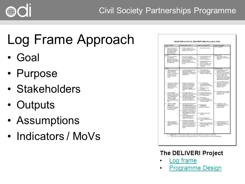 Research and Policy in Development RAPID Programme Civil Society Partnerships Programme Log Frame Approach Goal Purpose Stakeholders Outputs Assumptio