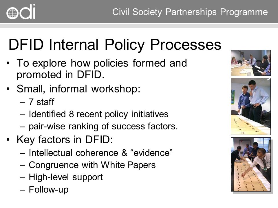 Research and Policy in Development RAPID Programme Civil Society Partnerships Programme DFID Internal Policy Processes To explore how policies formed
