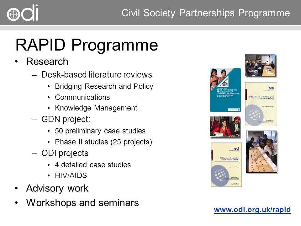 Research and Policy in Development RAPID Programme Civil Society Partnerships Programme Definitions Research: any systematic effort to increase the stock of knowledge Policy: a purposive course of action followed by an actor or set of actors –Agendas / policy horizons –Official statements documents –Patterns of spending –Implementation processes –Activities on the ground