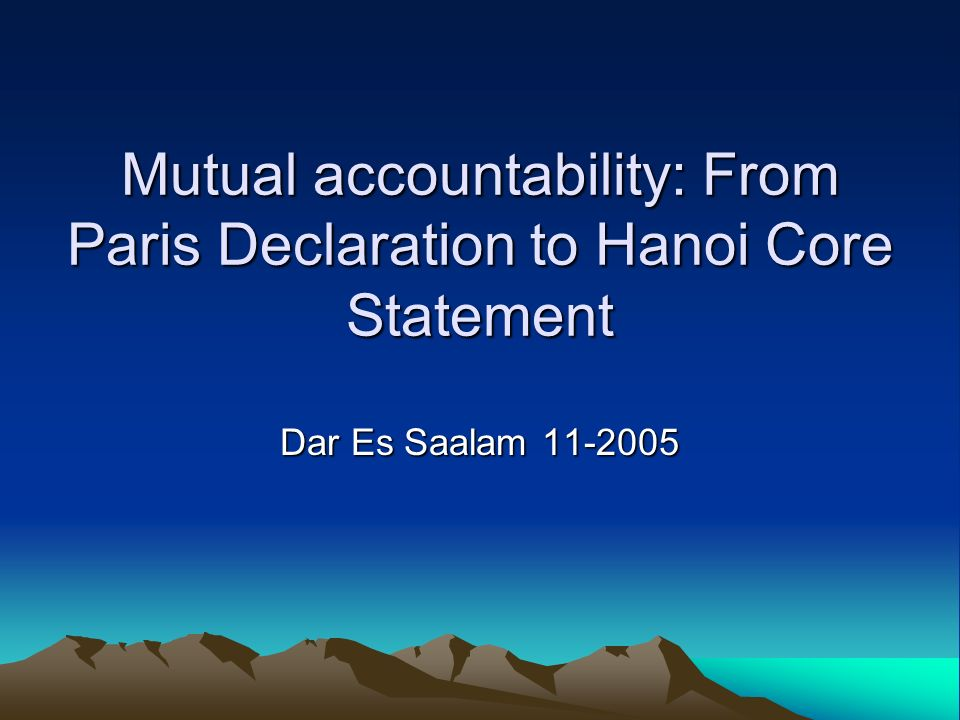 Mutual accountability: From Paris Declaration to Hanoi Core Statement Dar Es Saalam 11-2005