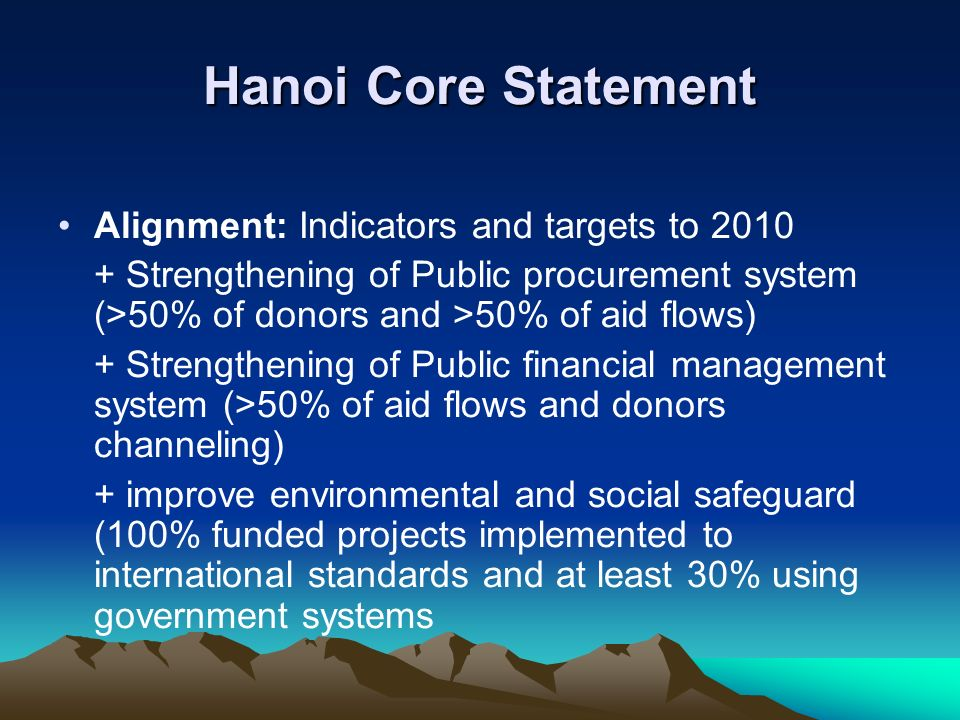 Hanoi Core Statement Alignment: Indicators and targets to 2010 + Strengthening of Public procurement system (>50% of donors and >50% of aid flows) + Strengthening of Public financial management system (>50% of aid flows and donors channeling) + improve environmental and social safeguard (100% funded projects implemented to international standards and at least 30% using government systems