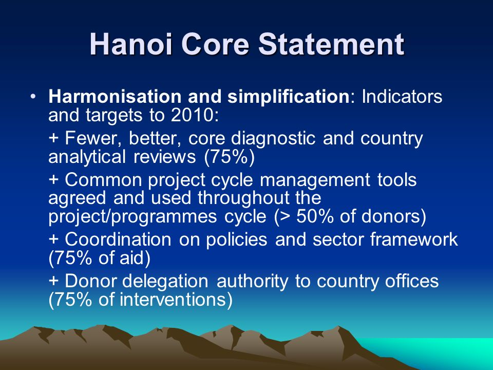 Hanoi Core Statement Harmonisation and simplification: Indicators and targets to 2010: + Fewer, better, core diagnostic and country analytical reviews (75%) + Common project cycle management tools agreed and used throughout the project/programmes cycle (> 50% of donors) + Coordination on policies and sector framework (75% of aid) + Donor delegation authority to country offices (75% of interventions)