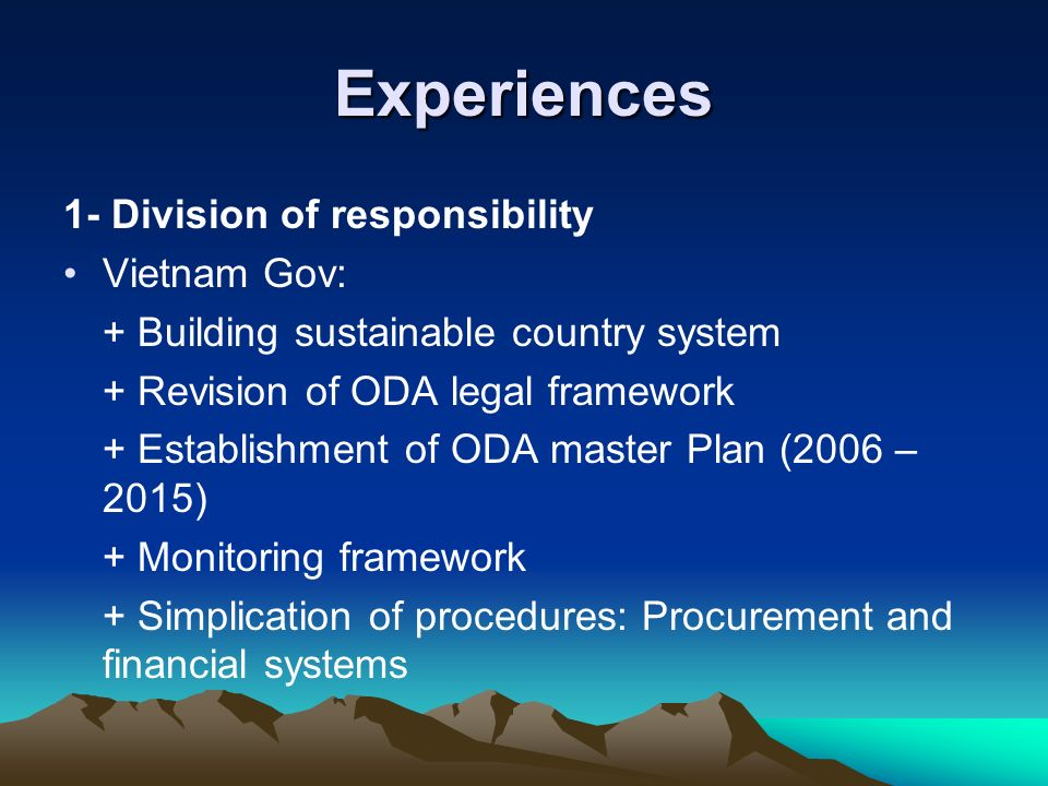 Experiences 1- Division of responsibility Vietnam Gov: + Building sustainable country system + Revision of ODA legal framework + Establishment of ODA master Plan (2006 – 2015) + Monitoring framework + Simplication of procedures: Procurement and financial systems