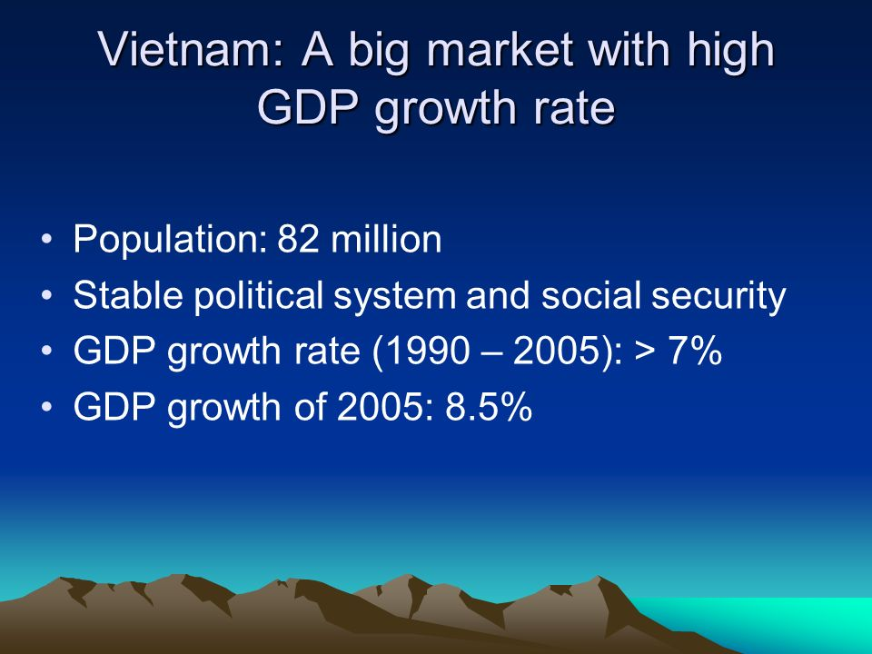 Vietnam: A big market with high GDP growth rate Population: 82 million Stable political system and social security GDP growth rate (1990 – 2005): > 7% GDP growth of 2005: 8.5%