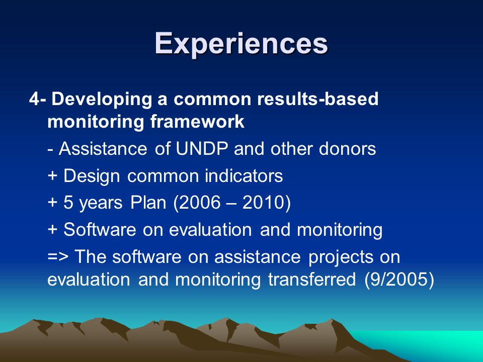 Experiences 4- Developing a common results-based monitoring framework - Assistance of UNDP and other donors + Design common indicators + 5 years Plan (2006 – 2010) + Software on evaluation and monitoring => The software on assistance projects on evaluation and monitoring transferred (9/2005)