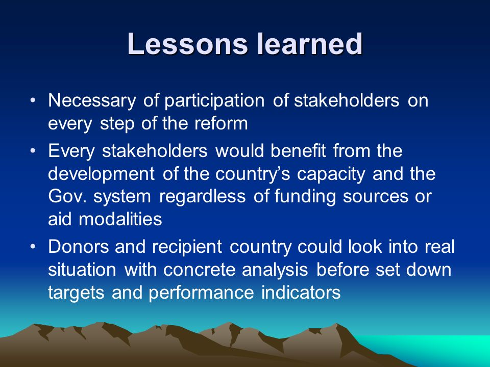 Lessons learned Necessary of participation of stakeholders on every step of the reform Every stakeholders would benefit from the development of the countrys capacity and the Gov.