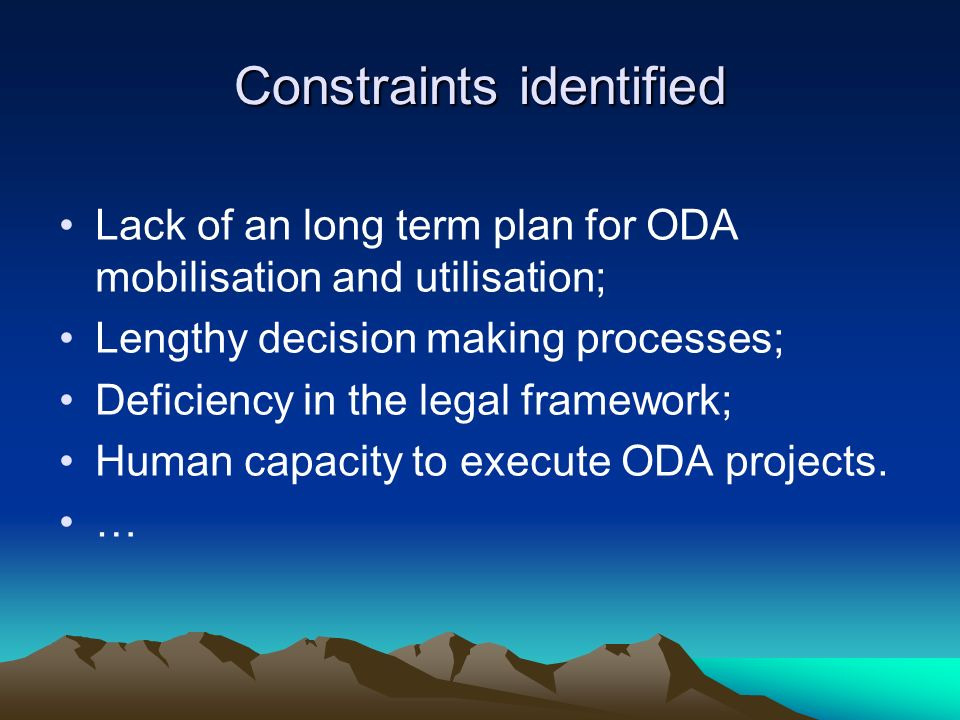 Constraints identified Lack of an long term plan for ODA mobilisation and utilisation; Lengthy decision making processes; Deficiency in the legal framework; Human capacity to execute ODA projects.