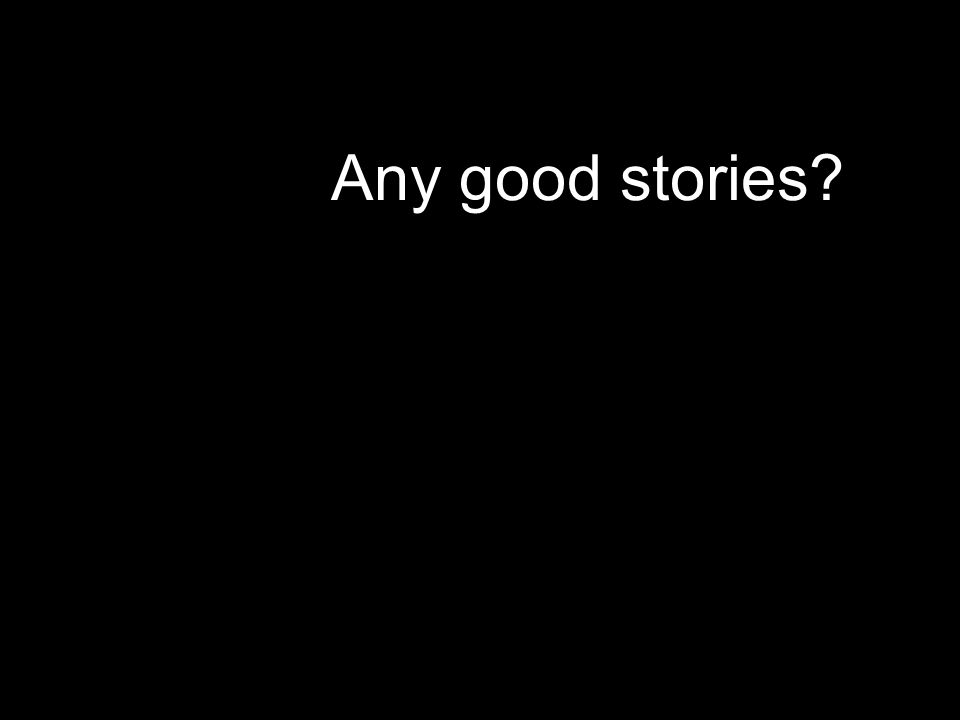 Any good stories?