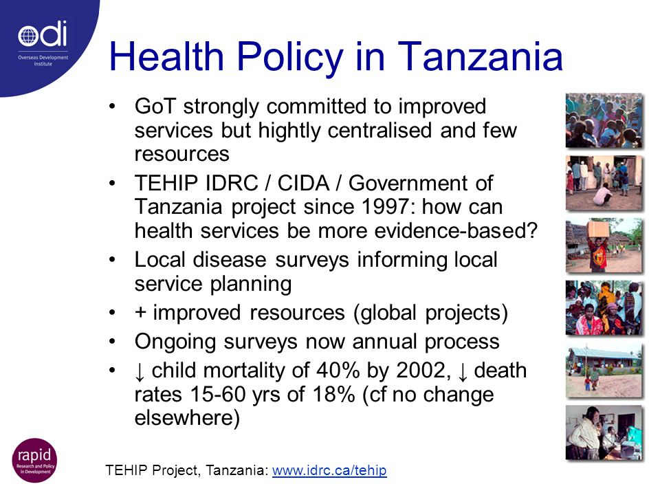 Health Policy in Tanzania GoT strongly committed to improved services but hightly centralised and few resources TEHIP IDRC / CIDA / Government of Tanzania project since 1997: how can health services be more evidence-based.