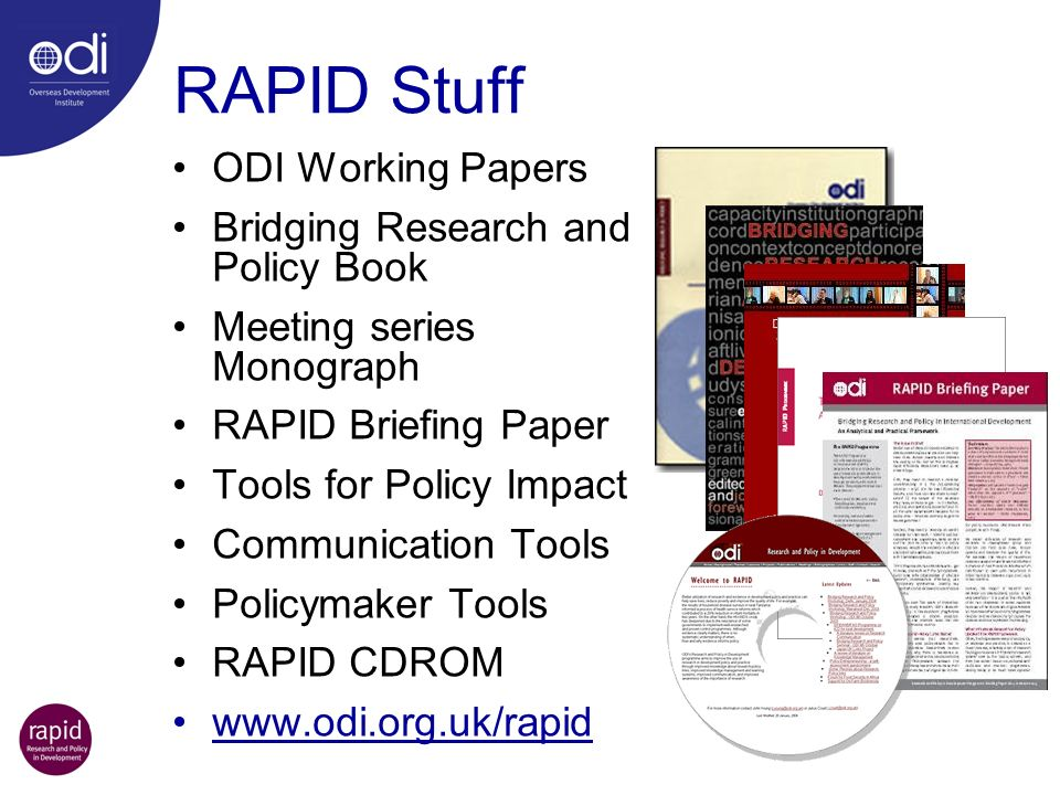 RAPID Stuff ODI Working Papers Bridging Research and Policy Book Meeting series Monograph RAPID Briefing Paper Tools for Policy Impact Communication Tools Policymaker Tools RAPID CDROM www.odi.org.uk/rapid