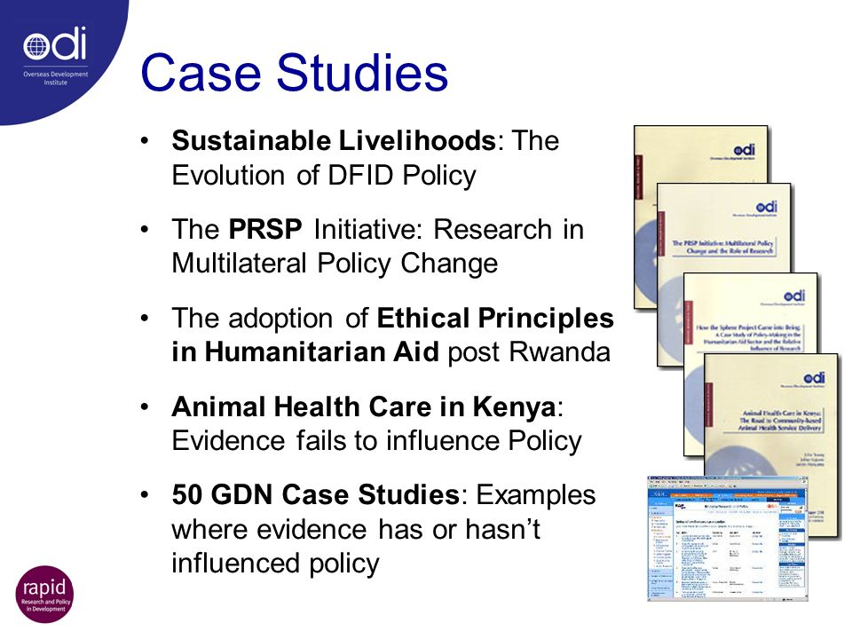 Case Studies Sustainable Livelihoods: The Evolution of DFID Policy The PRSP Initiative: Research in Multilateral Policy Change The adoption of Ethical Principles in Humanitarian Aid post Rwanda Animal Health Care in Kenya: Evidence fails to influence Policy 50 GDN Case Studies: Examples where evidence has or hasnt influenced policy