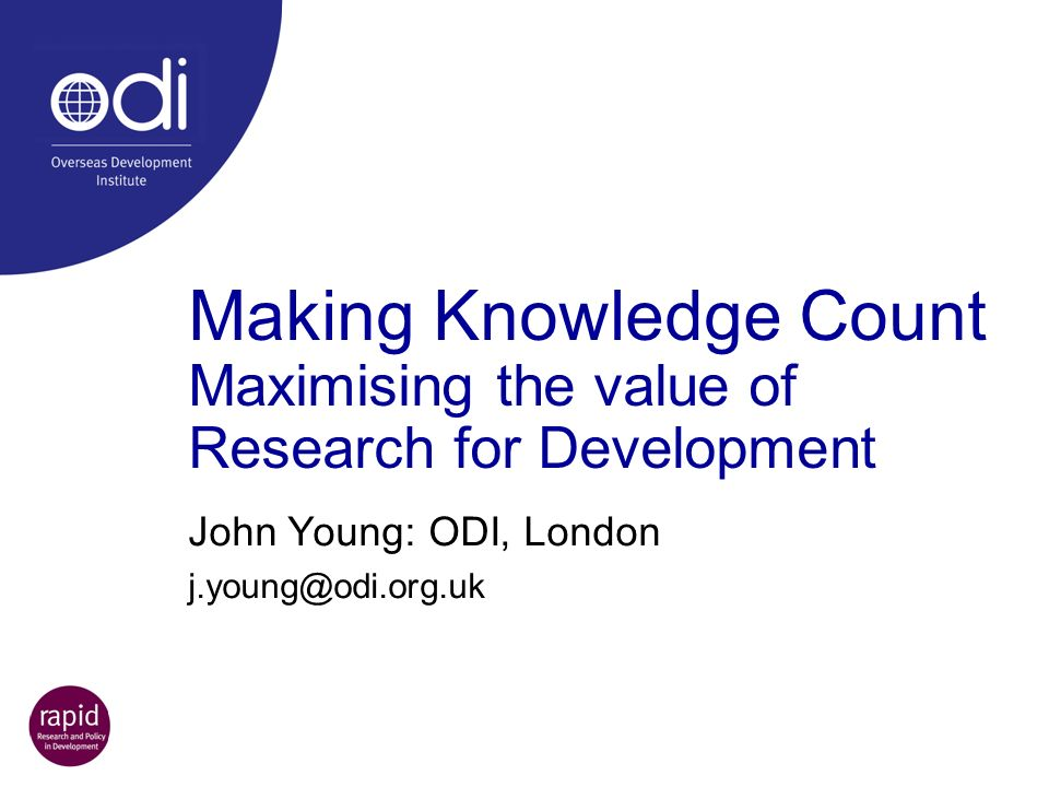 Making Knowledge Count Maximising the value of Research for Development John Young: ODI, London j.young@odi.org.uk
